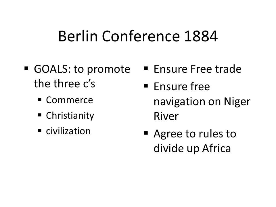 Berlin Conference 1884 GOALS: to promote the three c's