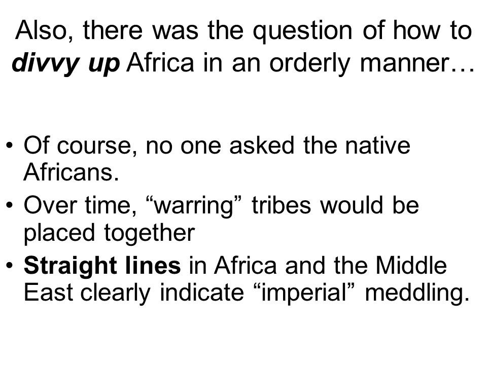 Also, there was the question of how to divvy up Africa in an orderly manner…