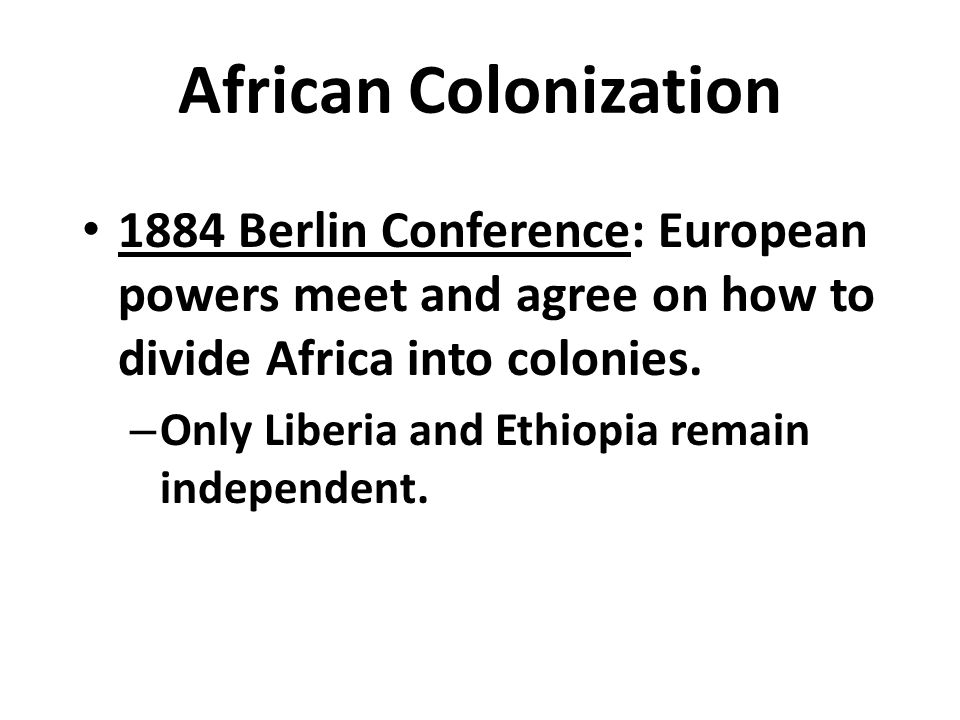 African Colonization 1884 Berlin Conference: European powers meet and agree on how to divide Africa into colonies.