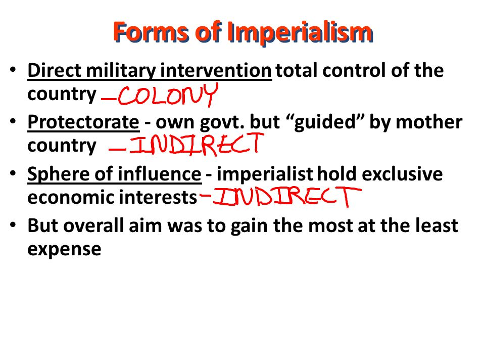 Forms of Imperialism Direct military intervention total control of the country. Protectorate - own govt. but guided by mother country.