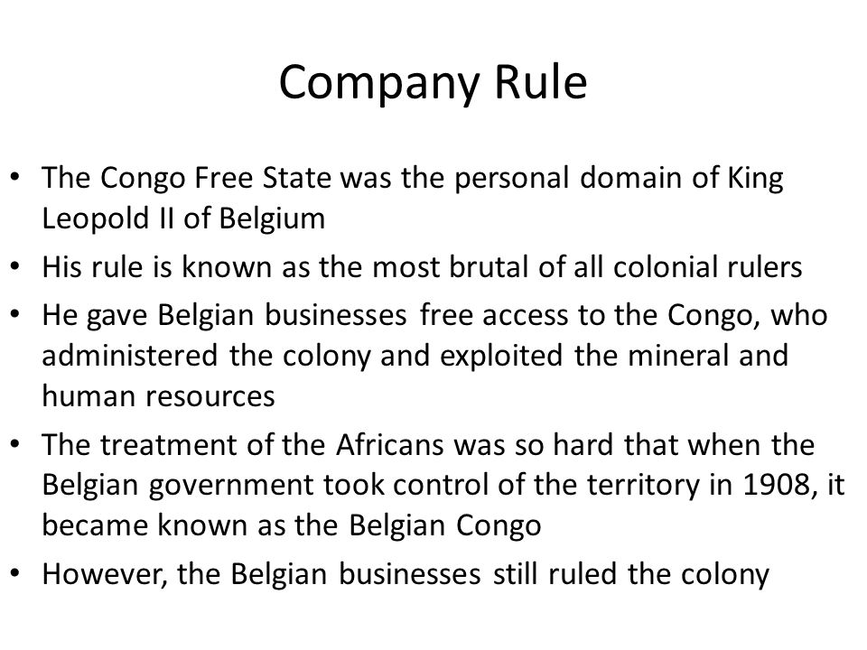 Company Rule The Congo Free State was the personal domain of King Leopold II of Belgium. His rule is known as the most brutal of all colonial rulers.