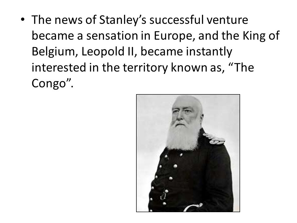 The news of Stanley's successful venture became a sensation in Europe, and the King of Belgium, Leopold II, became instantly interested in the territory known as, The Congo .