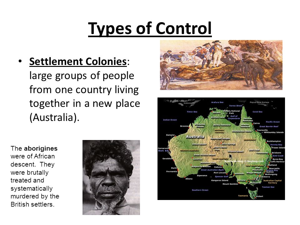 Types of Control Settlement Colonies: large groups of people from one country living together in a new place (Australia).