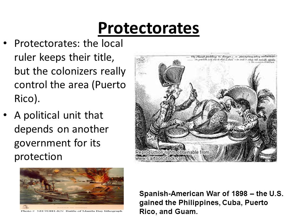 Protectorates Protectorates: the local ruler keeps their title, but the colonizers really control the area (Puerto Rico).