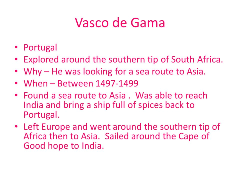Vasco de Gama Portugal. Explored around the southern tip of South Africa. Why – He was looking for a sea route to Asia.