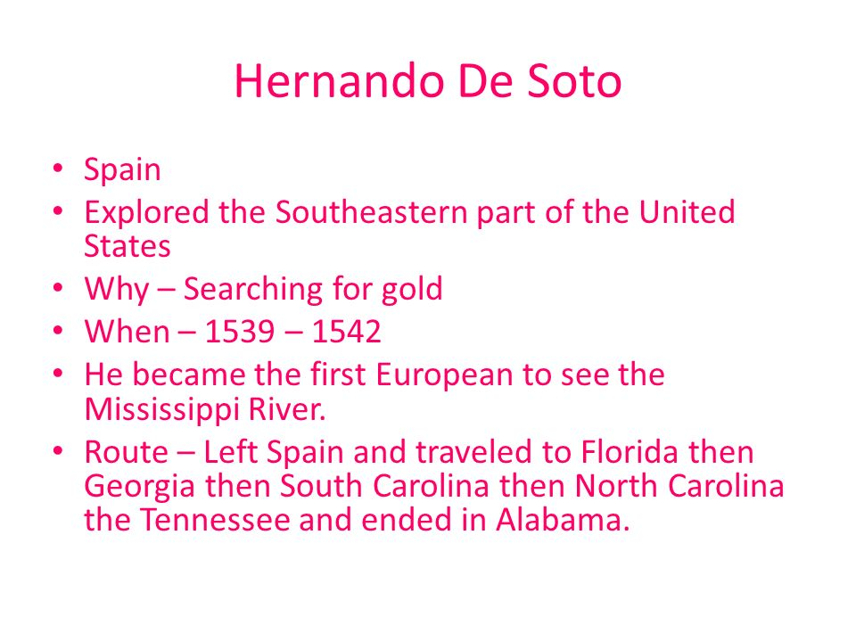Hernando De Soto Spain. Explored the Southeastern part of the United States. Why – Searching for gold.