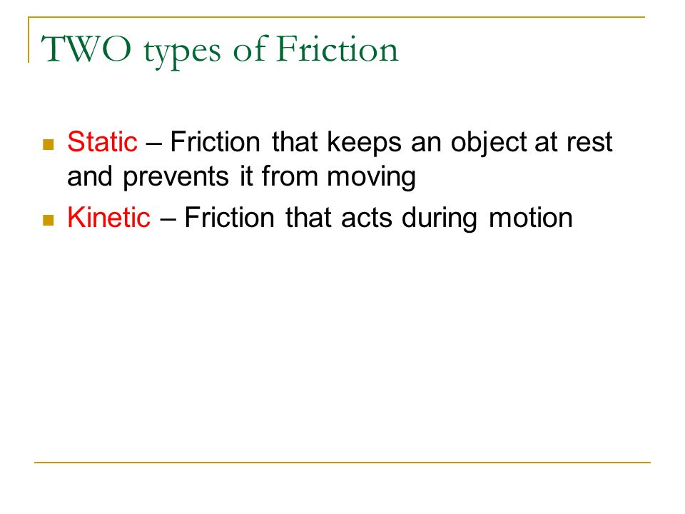 TWO types of Friction Static – Friction that keeps an object at rest and prevents it from moving.