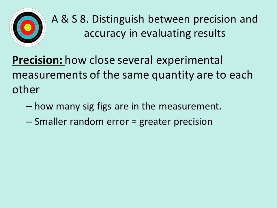 A & S 8. Distinguish between precision and accuracy in evaluating results