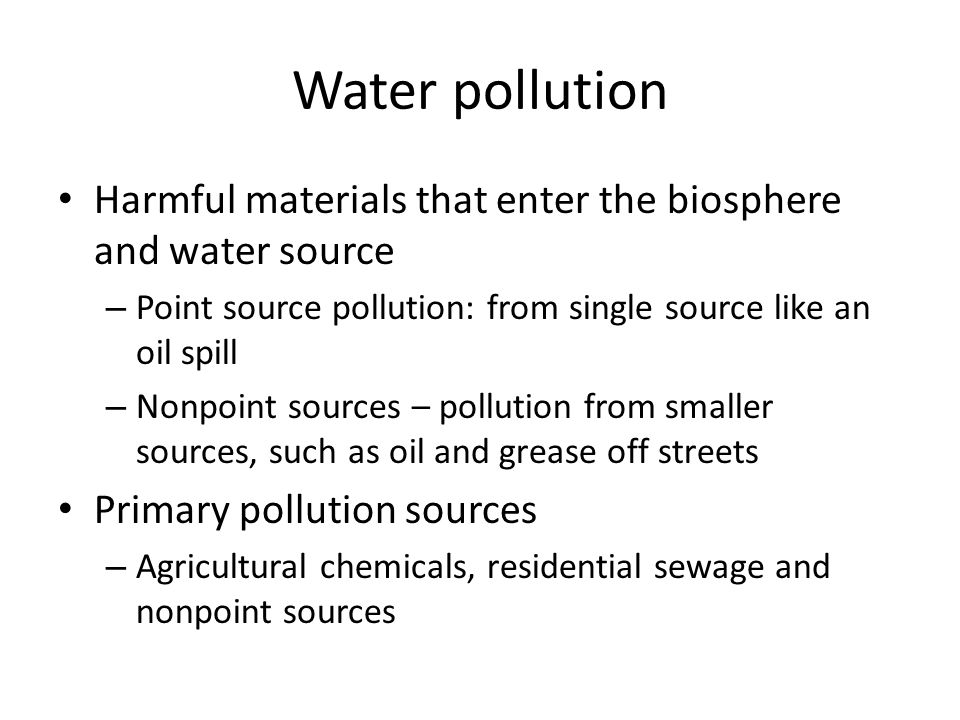 Water pollution Harmful materials that enter the biosphere and water source. Point source pollution: from single source like an oil spill.