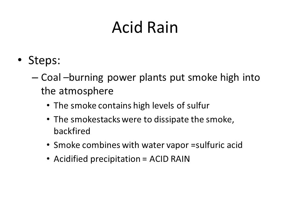 Acid Rain Steps: Coal –burning power plants put smoke high into the atmosphere. The smoke contains high levels of sulfur.