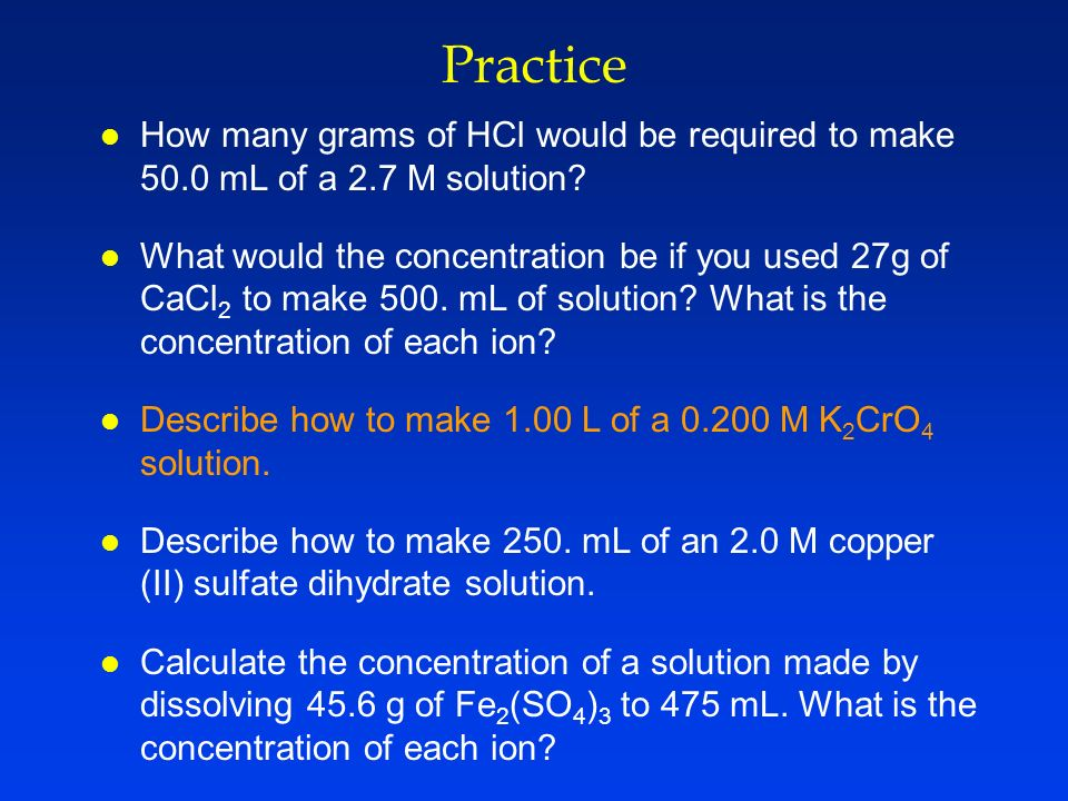 Practice How many grams of HCl would be required to make 50.0 mL of a 2.7 M solution