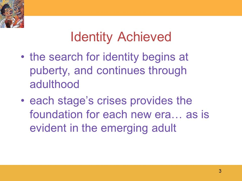 Identity Achieved the search for identity begins at puberty, and continues through adulthood.