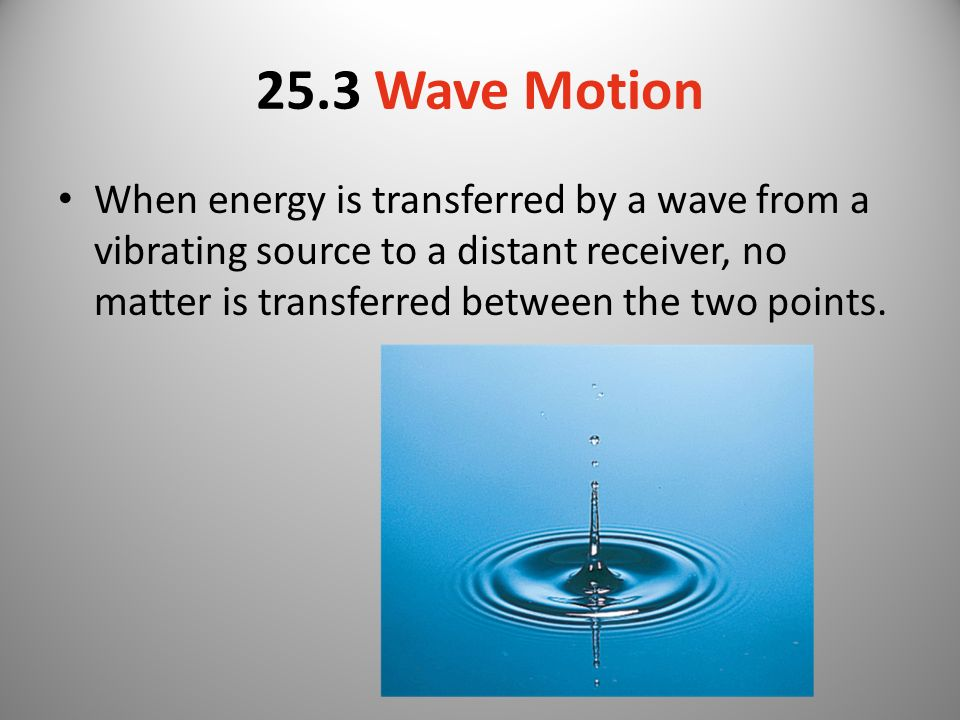 25.3 Wave Motion When energy is transferred by a wave from a vibrating source to a distant receiver, no matter is transferred between the two points.