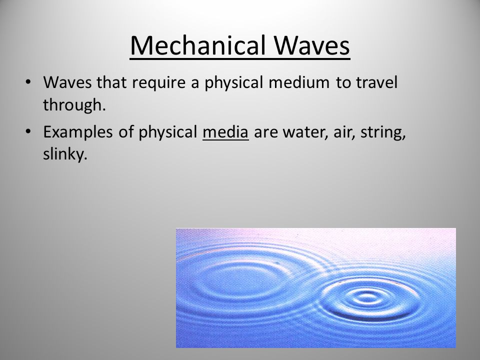 Mechanical Waves Waves that require a physical medium to travel through.