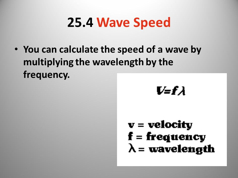 25.4 Wave Speed You can calculate the speed of a wave by multiplying the wavelength by the frequency.