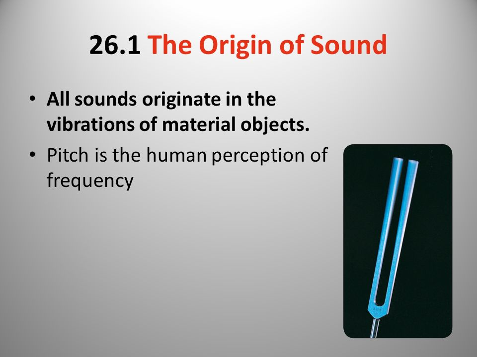 26.1 The Origin of Sound All sounds originate in the vibrations of material objects.