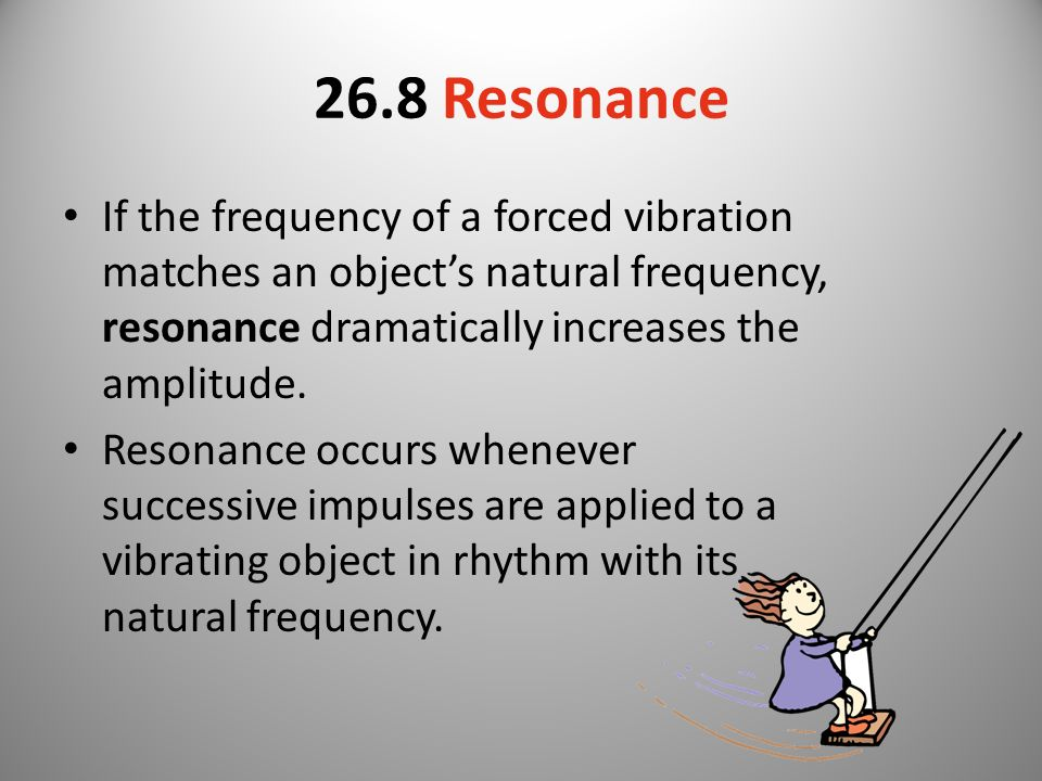 26.8 Resonance If the frequency of a forced vibration matches an object's natural frequency, resonance dramatically increases the amplitude.