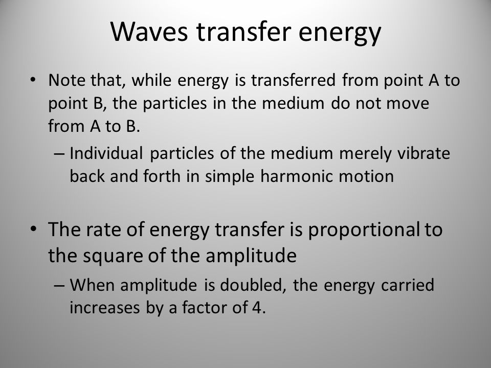Waves transfer energy Note that, while energy is transferred from point A to point B, the particles in the medium do not move from A to B.