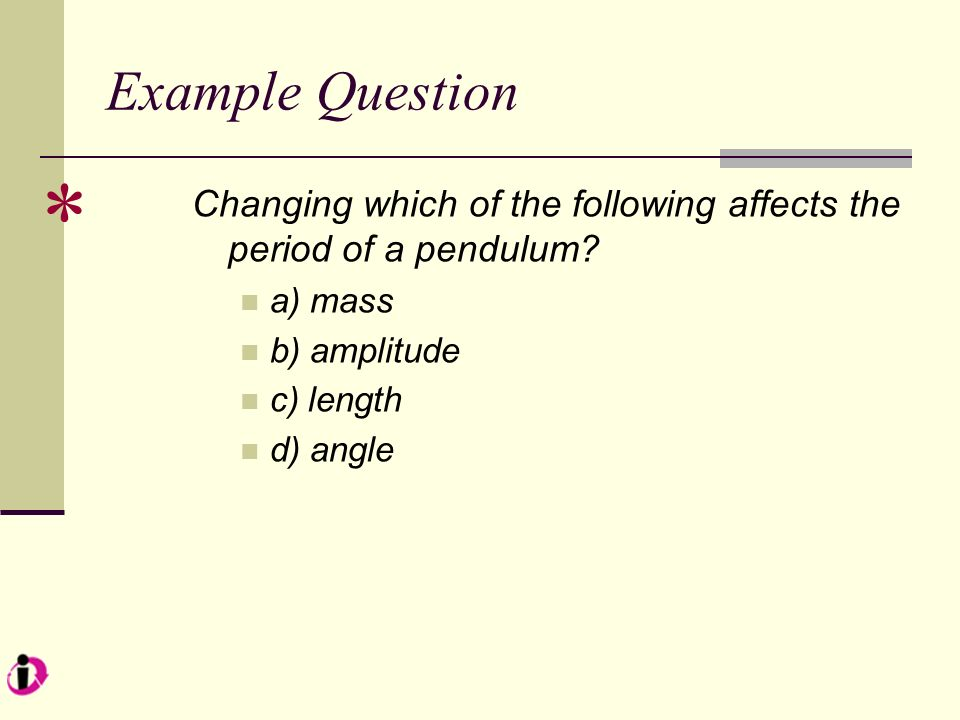 Example Question * Changing which of the following affects the period of a pendulum a) mass. b) amplitude.