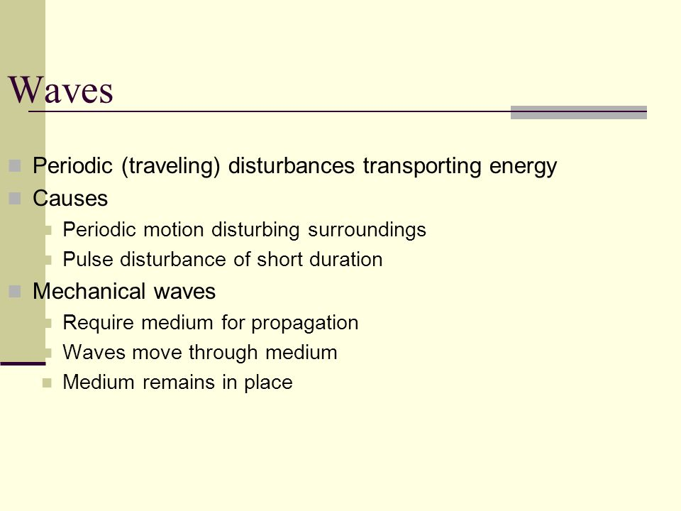 Waves Periodic (traveling) disturbances transporting energy Causes