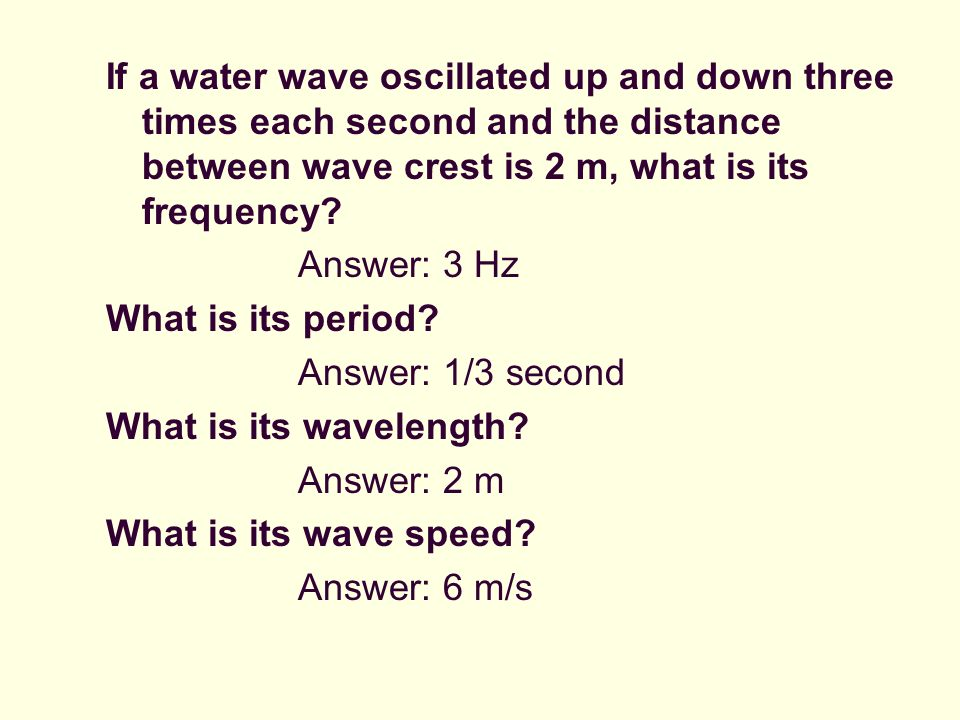 If a water wave oscillated up and down three times each second and the distance between wave crest is 2 m, what is its frequency