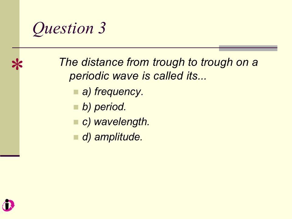 Question 3 * The distance from trough to trough on a periodic wave is called its... a) frequency.