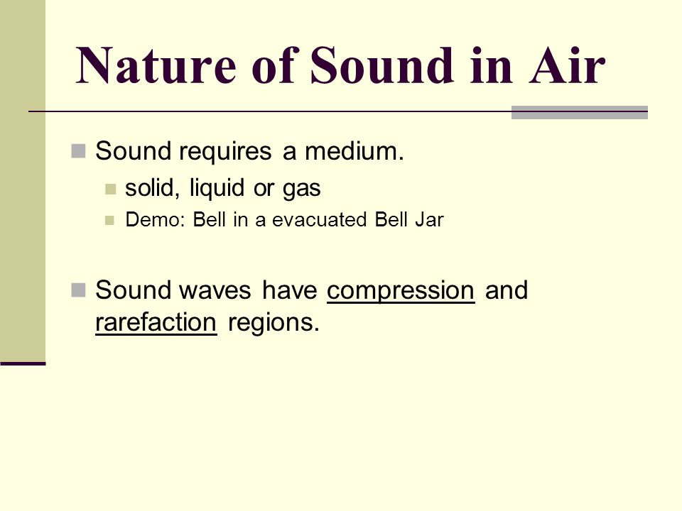 Nature of Sound in Air Sound requires a medium.