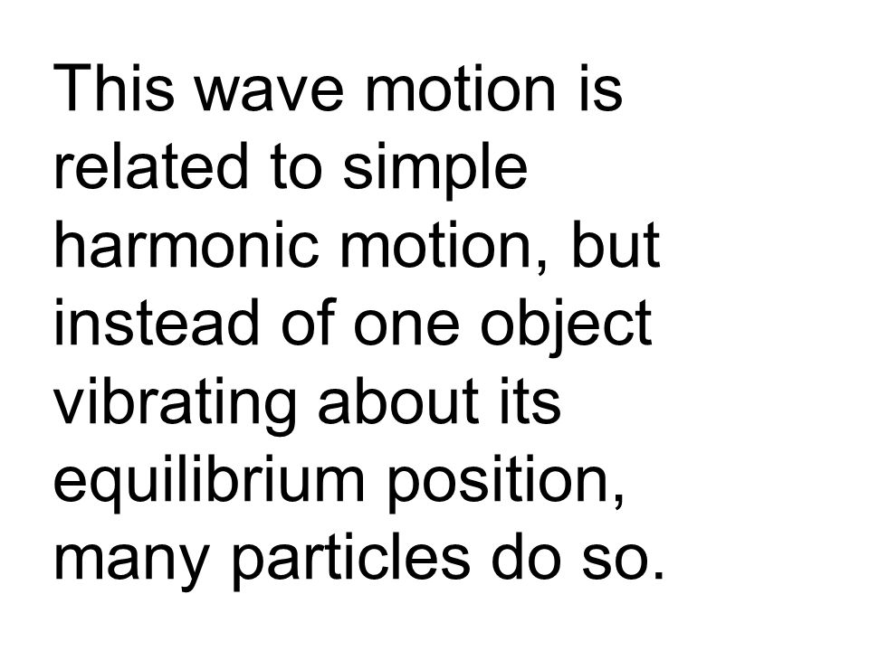 This wave motion is related to simple harmonic motion, but instead of one object vibrating about its equilibrium position, many particles do so.