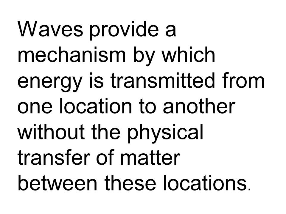 Waves provide a mechanism by which energy is transmitted from one location to another without the physical transfer of matter between these locations.