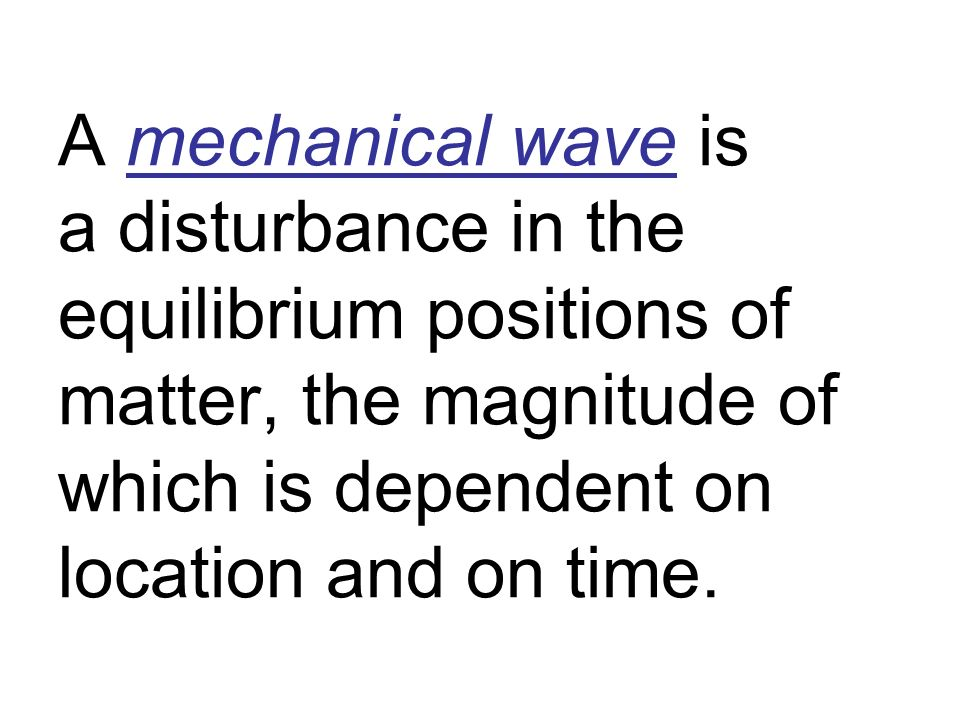 A mechanical wave is a disturbance in the equilibrium positions of matter, the magnitude of which is dependent on location and on time.