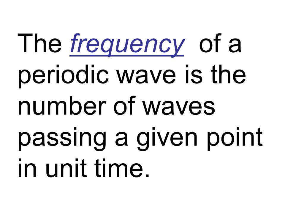 The frequency of a periodic wave is the number of waves passing a given point in unit time.