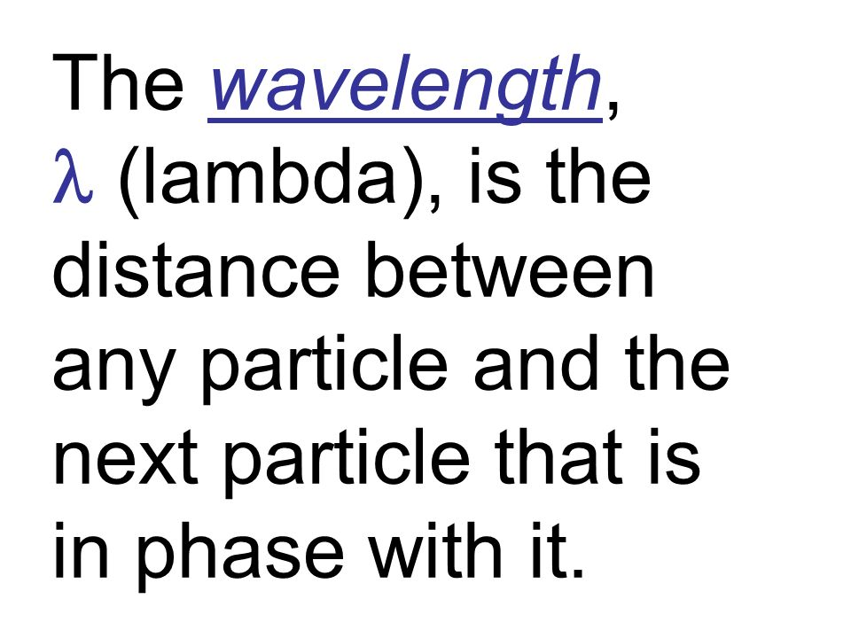 The wavelength, l (lambda), is the distance between any particle and the next particle that is in phase with it.