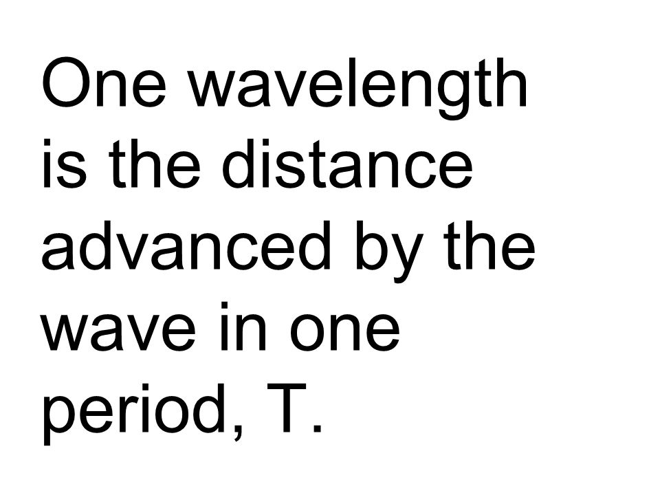 One wavelength is the distance advanced by the wave in one period, T.