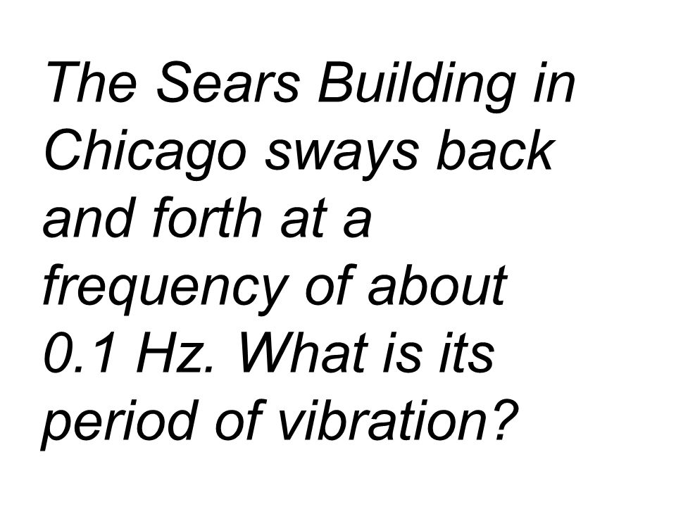 The Sears Building in Chicago sways back and forth at a frequency of about 0.1 Hz.