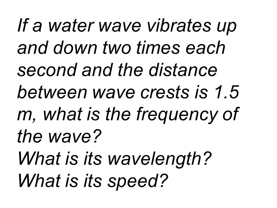 If a water wave vibrates up and down two times each second and the distance between wave crests is 1.5 m, what is the frequency of the wave.