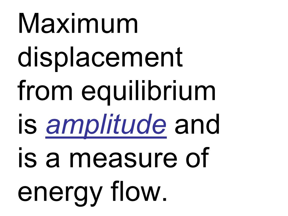 Maximum displacement from equilibrium is amplitude and is a measure of energy flow.