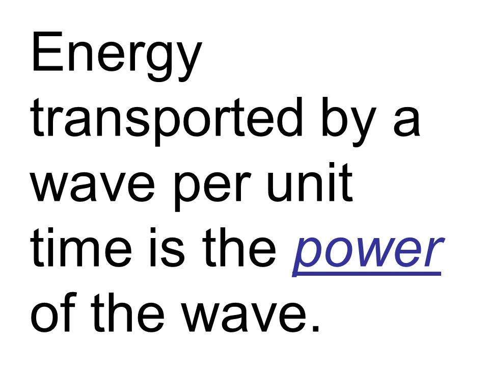 Energy transported by a wave per unit time is the power of the wave.