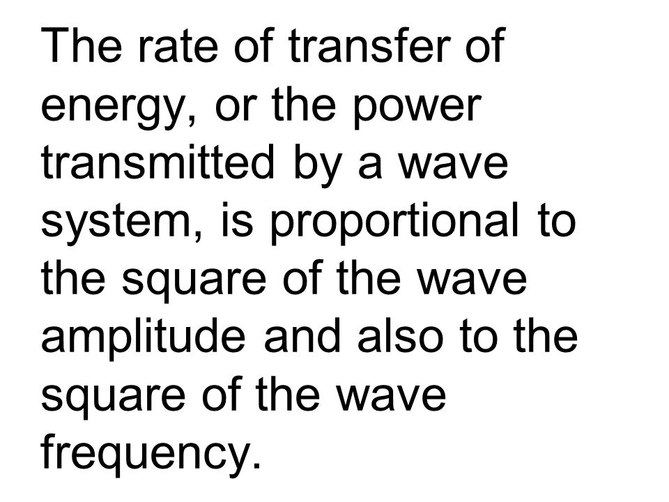 The rate of transfer of energy, or the power transmitted by a wave system, is proportional to the square of the wave amplitude and also to the square of the wave frequency.