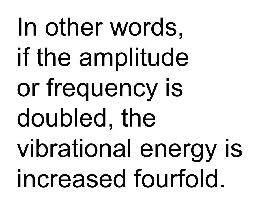 In other words, if the amplitude or frequency is doubled, the vibrational energy is increased fourfold.