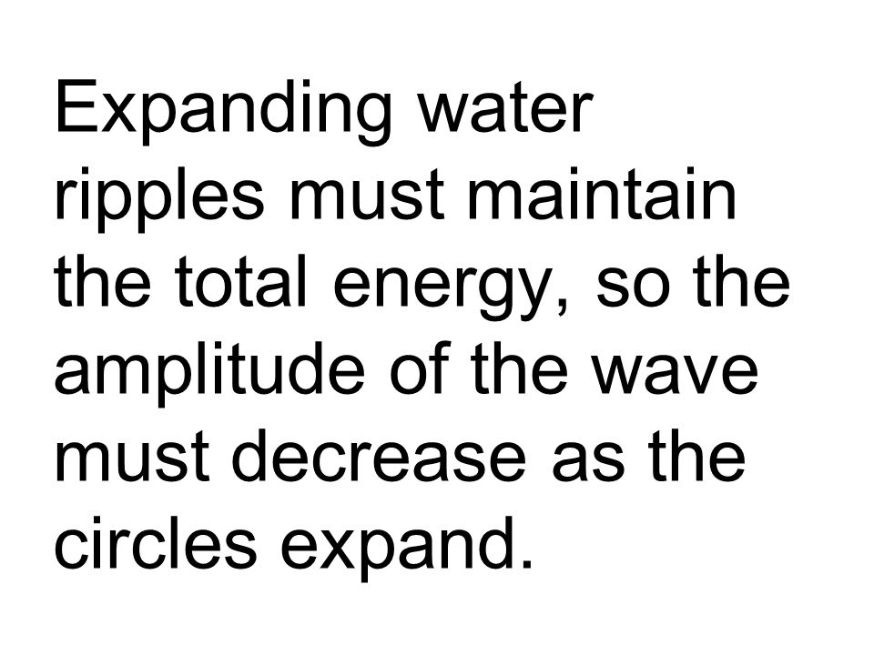 Expanding water ripples must maintain the total energy, so the amplitude of the wave must decrease as the circles expand.