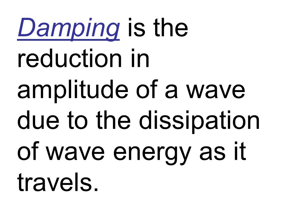 Damping is the reduction in amplitude of a wave due to the dissipation of wave energy as it travels.