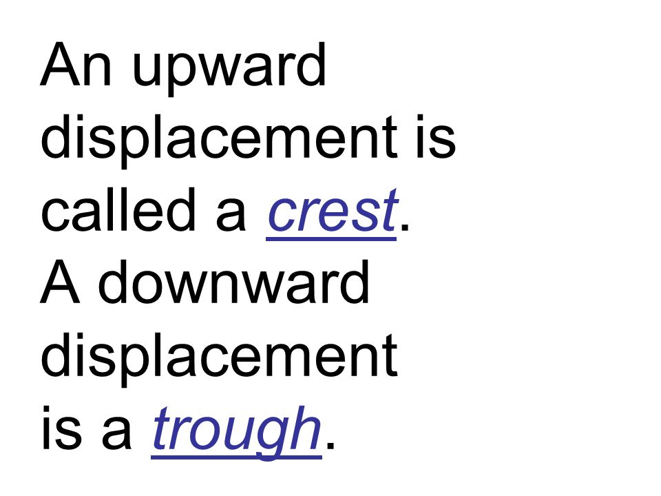 An upward displacement is called a crest