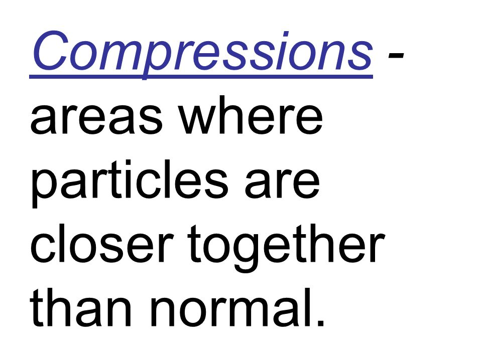 Compressions - areas where particles are closer together than normal.