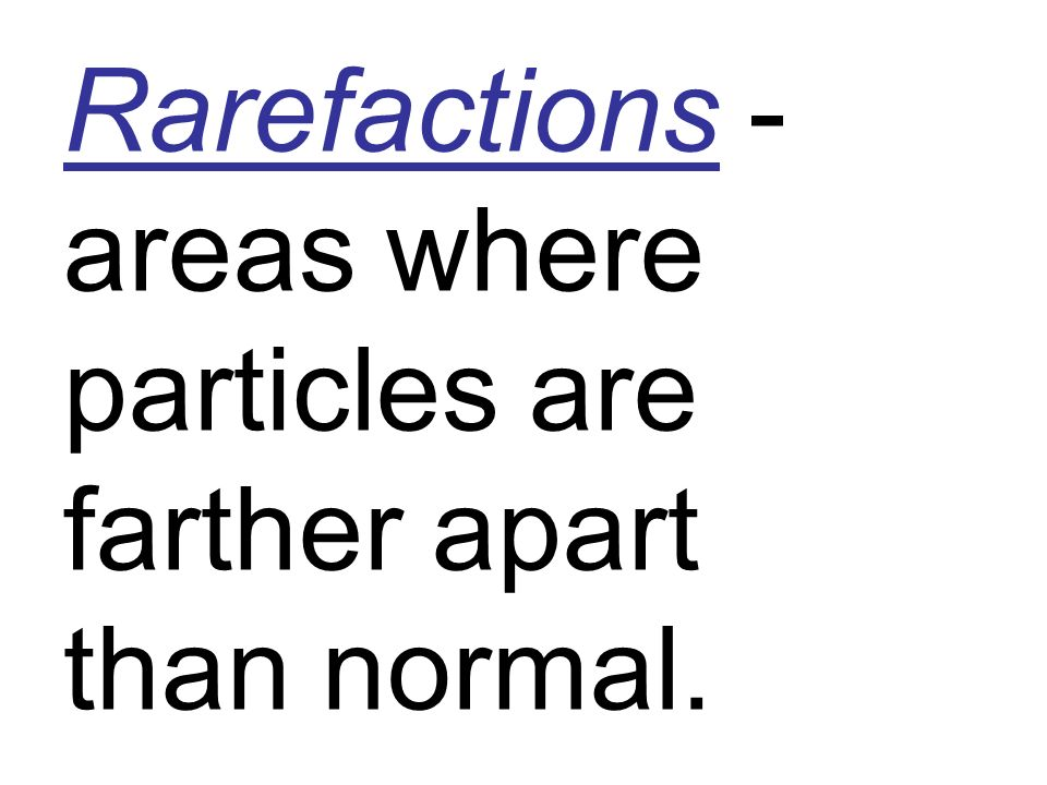 Rarefactions - areas where particles are farther apart than normal.