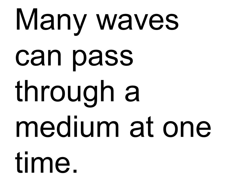 Many waves can pass through a medium at one time.