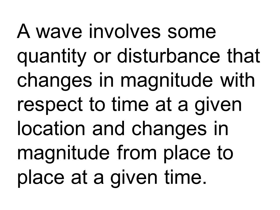 A wave involves some quantity or disturbance that changes in magnitude with respect to time at a given location and changes in magnitude from place to place at a given time.