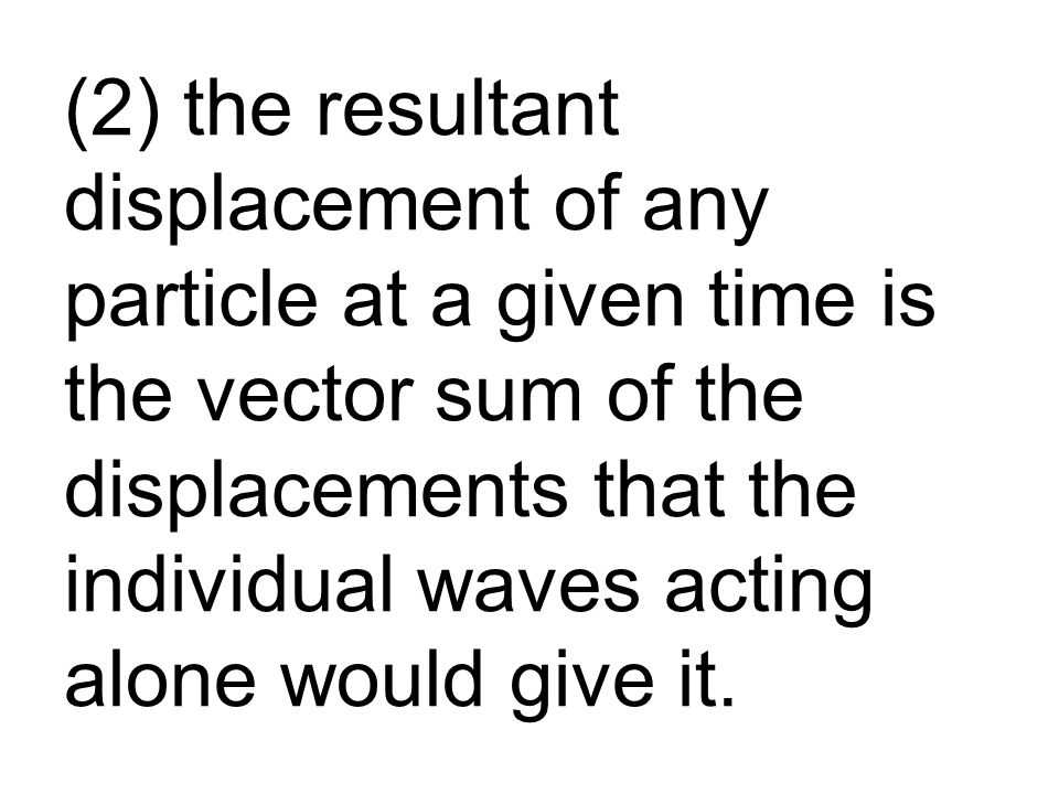 (2) the resultant displacement of any particle at a given time is the vector sum of the displacements that the individual waves acting alone would give it.