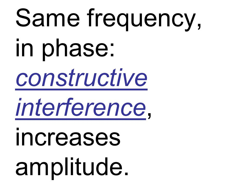 Same frequency, in phase: constructive interference, increases amplitude.