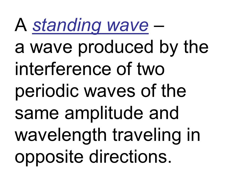 A standing wave – a wave produced by the interference of two periodic waves of the same amplitude and wavelength traveling in opposite directions.
