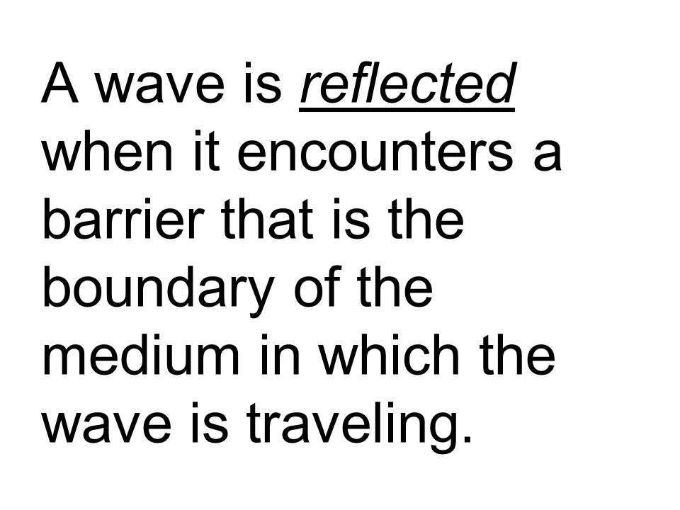 A wave is reflected when it encounters a barrier that is the boundary of the medium in which the wave is traveling.